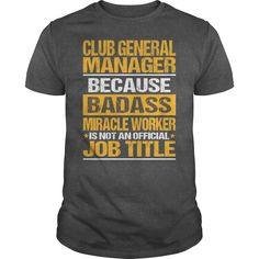 Club General Manager Because Badass Miracle Worker Is Not An Official Job Title T- Shirt  Hoodie Club Manager