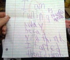 """It says, """" I am running away because you think I farted when I didn't. P.S. You're mean."""" LOLOLOLOLOL I hope I never receive a letter like this from my children because I will laugh hysterically. Then, I would find them a block away from the house and have a hard time not laughing."""