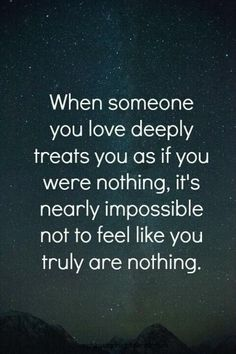 When someone you love deeply treats you as if you were nothing, it's nearly impossible not to feel like you truly are nothing.