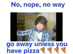 No, nope, no way  No go away unless you have pizza  (Love Danny edge)