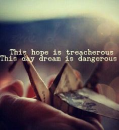 This hope is treacherous. This day dream is dangerous