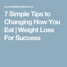 7 Simple Tips to Changing How You Eat | Weight Loss For Success