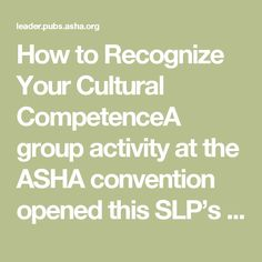 How to Recognize Your Cultural CompetenceA group activity at the ASHA convention opened this SLP's eyes to the fluidity of her own cultural identity. And to how much that matters.   ASHA News Leader   ASHA Publications