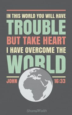 John 16:33 - In this world you will have trouble. But take heart! I have overcome the world.