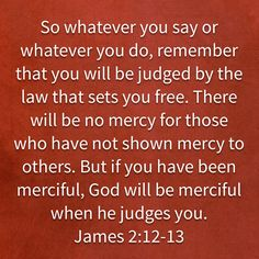 James So whatever you say or whatever you do, remember that you will be judged by the law that sets you free. Biblical Verses, Scripture Verses, Bible Verses Quotes, Bible Scriptures, Faith Quotes, Wisdom Quotes, Faith Prayer, God Prayer, Prayer Quotes