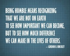 Being humble means recognizing that we are not on earth to see how important we can become, but to see how much difference we can make in the lives of others. ~Gordon B. Hinckley  ---Love this!