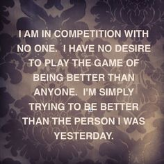 I am in competition with no one. I have no desire to play the game of being better than anyone
