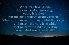 Quote from Winters Tale, very moving and accurate to my life right now. Lost love can go beyond romantic love, it also captures those of loved friends and family who have passed. This reminds me of both. And the pain is real in every sense. We must stay strong and think of the wonders that destiny has in store, and we must chase will all the veracity that we hold.