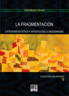 La fragmentación : categoría estética y artística de la modernidad / Sonia Mauricio Subirana.-- Madrid : Mercurio, 2017.