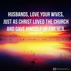 """""""Husbands, love your wives, just as Christ loved the church and gave himself up for her"""" Ephesians 5:25"""