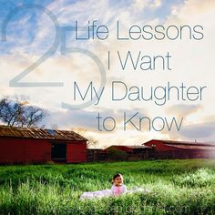 25 Life Lessons I Want My Daughter To Know - Great parenting advice