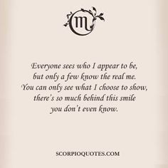 Eveyone sees who I appear to be, but only a few know the real me... #scorpio
