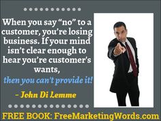 """When you say ""no"" to a customer, you're losing business. If your mind isn't clear enough to hear what you're customer wants, you can't provide it!"" - #JohnDiLemme #Marketing #Business"