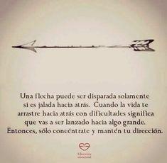 una flecha puede ser disparada solamente si es jalada hacia atrás, cuando la vida te arrastre hacia atrás con dificultades significa que vas a ser lanzado hacia algo grande, entonces, sólo concéntrate y