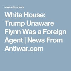White House: Trump Unaware Flynn Was a Foreign Agent      News From Antiwar.com