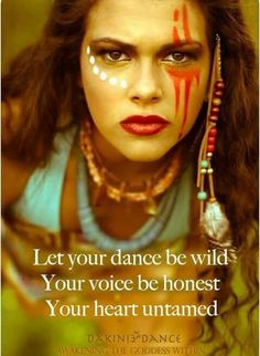 Let your dance be wild your voice be honest your heart untamed.