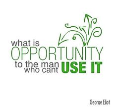 """""""What is opportunity to the man who can't use it"""" - George Eliot"""