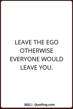 ego quotes leave the ego otherwise everyone would leave you.