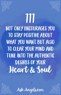 111 not only encourages you to stay positive about what you want, but also to clear your mind and tune into the authentic desires of your heart and soul.