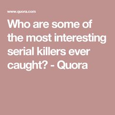 Who are some of the most interesting serial killers ever caught? - Quora