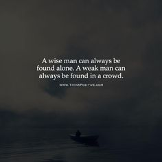 A wise man can always be found alone. A weak man can always be found in a crowd. via (ThinkPozitive.com)