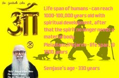 """Life span of humans - can reach 1000-100,000 years old with spiritual development, after that the spirit no longer needs a material body  Pleiadians/Plejaren - life span, 1000 years  Semjase's age - 330 years  """"Billy"""" Eduard Albert Meier-The letzten Prophet-The des Menschen Sohn"""
