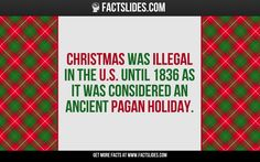 Christmas was illegal in the U.S. until 1836 as it was considered an Ancient Pagan Holiday.
