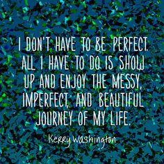 I dont have to be perfect. All I have to do is show up and enjoy the messy, imperfect, and beautiful journey of my life. Its a trip more wonderful than I could have imagined. — Kerry Washington