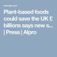 Plant-based foods could save the UK £ billions says new s... | Press | Alpro