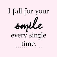 Your smile is one of the first things about you that made me fall for you.♡