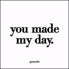 """Proverb: """"You made my day."""""""