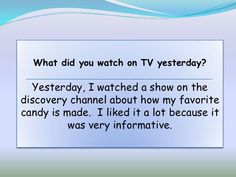 What did you watch on TV yesterday?  Yesterday, I watched a show on thediscovery channel about how my favoritecandy is made. I liked it a lot because it       …