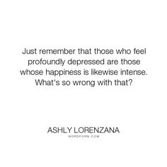 """Ashly Lorenzana - """"Just remember that those who feel profoundly depressed are those whose happiness..."""". happiness, emotions, depression, perspective, personality, intensity"""