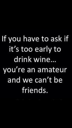 If you have to ask if it's too early to drink wine...you're an amateur and we can't be friends.