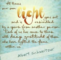 """At times our own light goes out and is rekindled by a spark from another person.  Each of us has cause to think with deep gratitude of those who have lighted the flame within us."" -Albert Schweitzer"