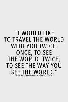 travel quote / I would like to travel the world with you twice.