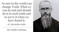 St. Maximilian Kolbe...Truth is so often hidden...remember just because the majority think it is right doesn't mean it is...seek the Truth.