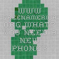 www.greenamerica.org  What? You Need a New Phone?