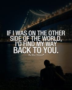 If I was on the other side of the world, I'd find my way back to you.