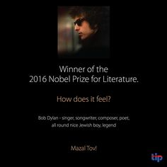 The legendary Bob Dylan has deservedly been awarded the 2016 Nobel Prize for Literature. The influence he has had on the music world and beyond over the past 54 years is immeasurable.  Mazal Tov.