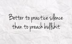 "Tattoo Ideas & Inspiration - Quotes & Sayings | ""Better to practice silence than to preach bullshit"""