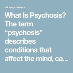 "What Is Psychosis? The term ""psychosis"" describes conditions that affect the mind, causing a loss of contact with reality or trouble deciding what's real and what's not. ""Early psychosis"" or ""first episode psychosis"" means someone is experiencing psychosis for the first time."
