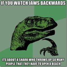 "If you watch ""Jaws"" backwards..."