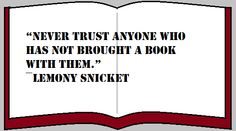 Never trust anyone who has not brought a book with them. ~ Lemony Snicket