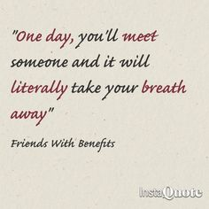 """""""One day, you'll met someone and it will literally take your breath away""""  Friends with Benefits"""