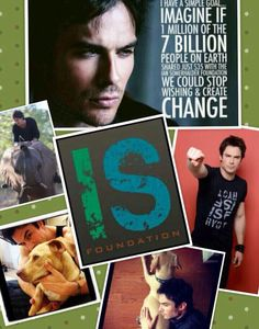 Get around the Ian Somerhalder Foundation.  Be the Change!