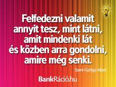 Felfedezni valamit annyit tesz, mint látni, amit mindenki lát és közben arra gondolni, amire még senki. - Szent-Györgyi Albert, www.bankracio.hu idézet