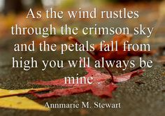 As the wind rustles through the crimson sky and the petals fall from high you will always be mine .