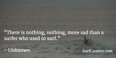"""There is nothing, nothing, more sad than a surfer who used to surf."" ~ Unknown"
