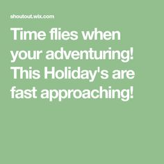 Time flies when your adventuring! This Holiday's are fast approaching!